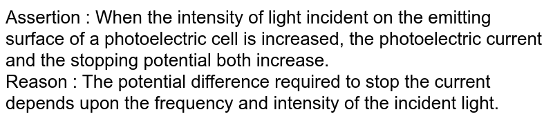 Assertion : When the intensity of light incident on the emitting surface of a photoelectric cell is increased, the photoelectric current and the stopping potential both increase. <br> Reason : The potential difference required to stop the current depends upon the frequency and intensity of the incident light.