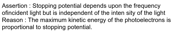 Assertion : Stopping potential depends upon the frequency ofincident light but is independent of the inten sity of the light<br>  Reason : The maximum kinetic energy of the photoelectrons is proportional to stopping potential.