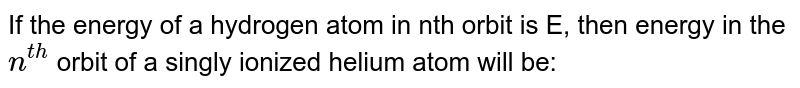 If the energy of a hydrogen atom in nth orbit is E, then energy in the `n^(th)` orbit of a singly ionized helium atom will be:
