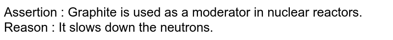Assertion : Graphite is used as a moderator in nuclear reactors. <br> Reason : It slows down the neutrons.