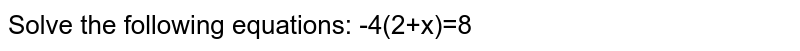 Solve the following equations: -4(2+x)=8