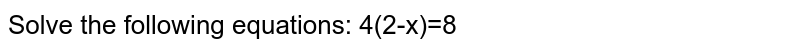 Solve the following equations: 4(2-x)=8