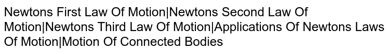 Newton's First Law Of Motion Newton's Second Law Of Motion Newton's Third Law Of Motion Applications Of Newton's Laws Of Motion Motion Of Connected Bodies