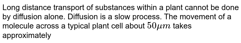 Long distance transport of substances within a plant cannot be done by diffusion alone. Diffusion is a slow process. The movement of a molecule across a typical plant cell about `50mu m` takes approximately