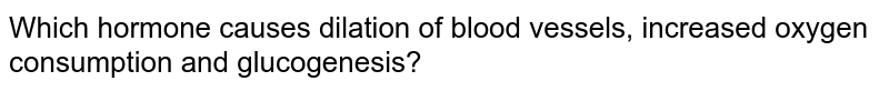 Which hormone causes dilation of blood vessels, increased oxygen consumption and glucogenesis?