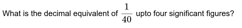 What is the decimal equivalent of `1/40` upto four significant figures?