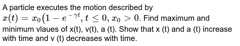 A particle executes the motion described by `x(t) = x_0 (1-e^(-gammat) , t le 0, x_0 > 0`. Find maximum and minimum vlaues of x(t), v(t), a (t). Show that x (t) and a (t) increase with time and v (t) decreases with time.