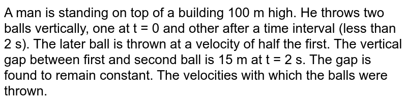 A man is standing on top of a building 100 m high. He throws two balls vertically, one at t = 0 and other after a time interval (less than 2 s). The later ball is thrown at a velocity of half the first. The vertical gap between first and second ball is 15 m at t = 2 s. The gap is found to remain constant. The velocities with which the balls were thrown.