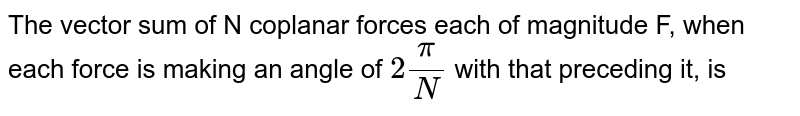 The vector sum of N coplanar forces each of magnitude F, when each force is making an angle of `2pi/N` with that preceding it, is