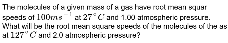 The molecules of a given mass of a gas have root mean squar speeds of `100 ms^-1` at `27^@C` and 1.00 atmospheric pressure. What will be the root mean square speeds of the molecules of the as at `127^@C` and 2.0 atmospheric pressure?