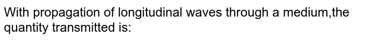 With propagation of longitudinal waves through a medium,the quantity transmitted is: