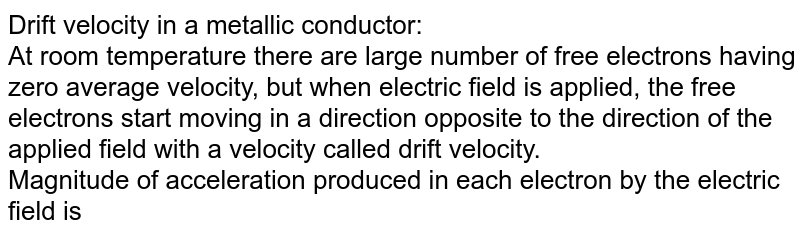 """Drift velocity in a metallic conductor:<br>At room temperature there are large number of free electrons having zero average velocity, but when electric field is applied, the free electrons start moving in a direction opposite to the direction of the applied field with a velocity called drift velocity.<br><img src=""""https://doubtnut-static.s.llnwi.net/static/physics_images/MBD_ASK_PHY_XII_CBP_S03_008_Q01.png"""" width=""""80%""""><br>Magnitude of acceleration produced in each electron by the electric field is"""