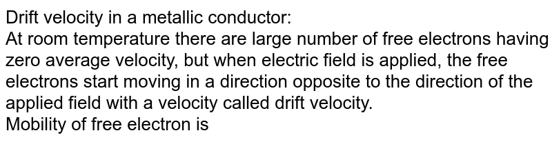 Drift velocity in a metallic conductor:<br>At room temperature there are large number of free electrons having zero average velocity, but when electric field is applied, the free electrons start moving in a direction opposite to the direction of the applied field with a velocity called drift velocity.<br>Mobility of free electron is