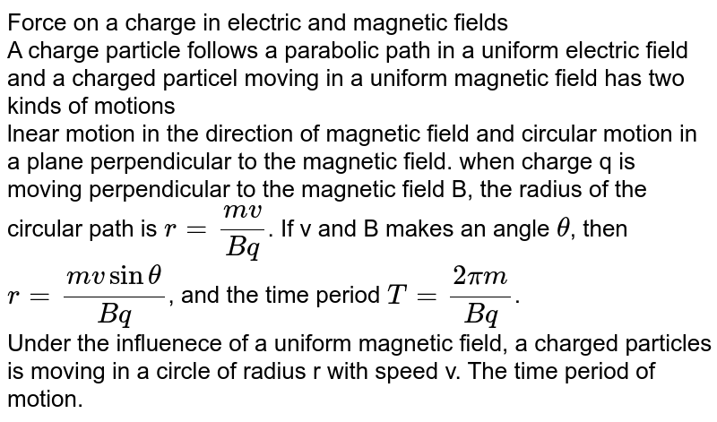 Force on a charge in electric and magnetic fields<br>A charge particle follows a parabolic path in a uniform electric field and a charged particel moving in a uniform magnetic field has two kinds of motions<br>lnear motion in the direction of magnetic field and circular motion in a plane perpendicular to the magnetic field. when charge q is moving perpendicular to the magnetic field B, the radius of the circular path is `r=(mv)/(Bq)`. If v and B makes an angle `theta`, then `r=(mvsintheta)/(Bq)`, and the time period `T=(2pim)/(Bq)`.<br>Under the influenece of a uniform magnetic field, a charged particles is moving in a circle of radius r with speed v. The time period of motion.
