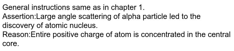General instruction same as in chapter 1.<br>Assertion:In two half life of a radioactive sample, all nuclei will decay.<br>Reason:Half life `T=(dN)/(dt)`.