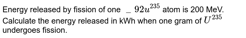 """Energy released by fission of one `""""_92u^235` atom is 200 MeV. Calculate the energy released in kWh when one gram of `U^235` undergoes fission."""