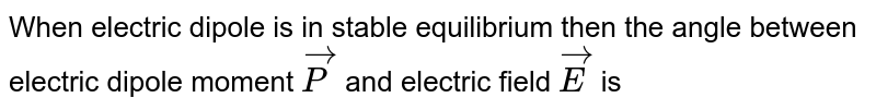 When electric dipole is in stable equilibrium then the angle between electric dipole moment `vecP` and electric field `vecE` is