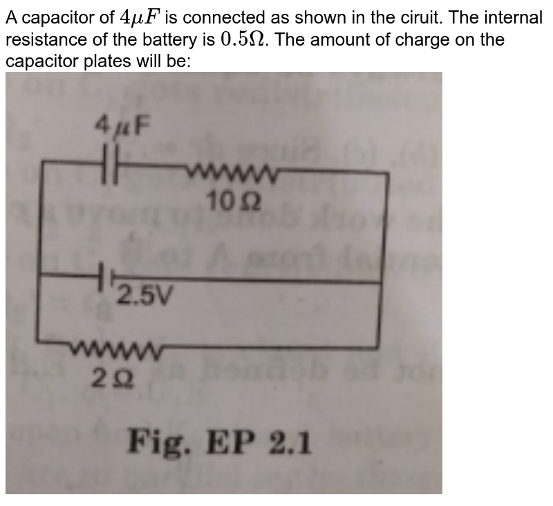 """A capacitor of `4 muF` is connected as shown in the ciruit. The internal resistance of the battery is `0.5 Omega`. The amount of charge on the capacitor plates will be:<br><img src=""""https://doubtnut-static.s.llnwi.net/static/physics_images/MBD_ASK_PHY_XII_U01_C02_S04_001_Q01.png"""" width=""""80%"""">"""
