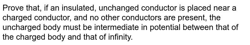 Prove that, if an insulated, unchanged conductor is placed near a charged conductor, and no other conductors are present, the uncharged body must be intermediate in potential between that of the charged body and that of infinity.