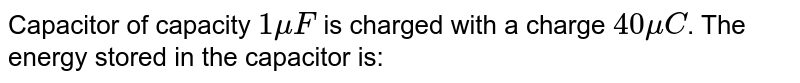 Capacitor of capacity `1 muF` is charged with a charge `40 muC`. The energy stored in the condenser is: