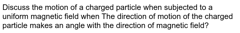 Discuss the motion of a charged particle when subjected to a uniform magnetic field when The direction of motion of the charged particle makes an angle with the direction of magnetic field?