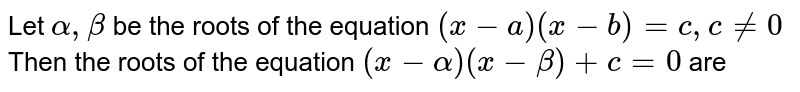 Let `alpha,beta` be the roots of the equation    `(x-a)(x-b)=c ,c!=0`  Then the roots of the equation `(x-alpha)(x-beta)+c=0` are