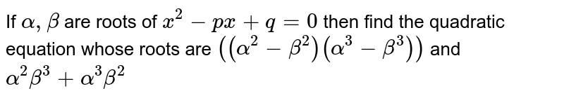 If `alpha,beta` are roots of `x^2-px+q=0` then find the quadratic equation whose roots are `((alpha^2-beta^2)(alpha^3-beta^3))` and `alpha^2beta^3+alpha^3beta^2`