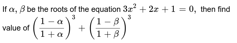 If `alpha,beta ` be the roots of the equation `3x^2+2x+1=0,` then find value of `((1-alpha)/(1+alpha))^3+((1-beta)/(1+beta))^3`