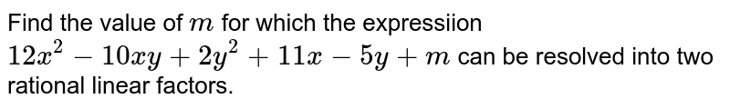 Find the value of `m` for which the expressiion `12x^(2)-10xy+2y^(2)+11x-5y+m` can be resolved into two rational linear factors.
