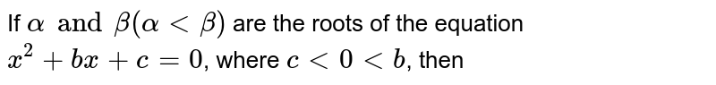 If `alpha and beta (alpha lt beta)` are the roots of the equation `x^(2) + bx + c = 0`, where `c lt 0 lt b`, then
