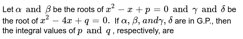 Let `alpha and beta` be the roots of `x^2-x+p=0 and gamma and delta` be the root of `x^2-4x+q=0.` If `alpha,beta,a n dgamma,delta` are in G.P., then the integral values of `p and q` , respectively, are
