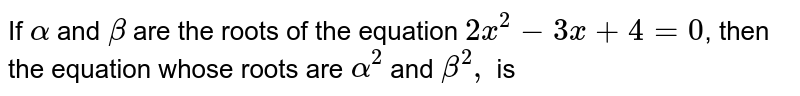 If `alpha` and `beta` are the roots of the equation `2x^2-3x + 4=0`, then the equation whose roots are `alpha^2` and `beta^2,` is