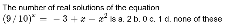 The number of real solutions of the equation `(9//10)^x=-3+x-x^2` is a. 2   b. 0 c.   1 d.   none of these