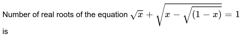 Number of real roots of the equation `sqrt(x)+sqrt(x-sqrt((1-x)))=1` is