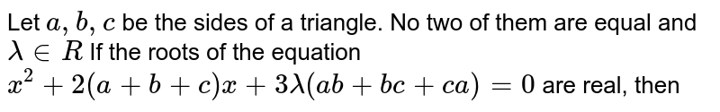 Let `a,b,c` be the sides of a triangle. No two of them are equal and `lambda in R`  If the roots of the equation  `x^2+2(a+b+c)x+3lambda(ab+bc+ca)=0` are real, then