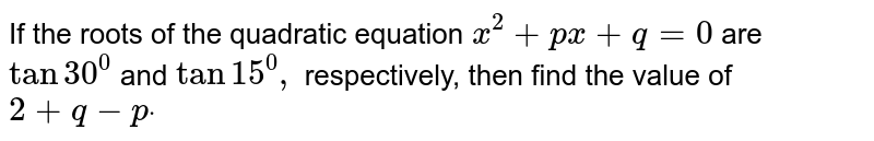 If the roots of the quadratic equation `x^2+p x+q=0` are `tan30^0` and `tan15^0,` respectively, then find the value of   `2+q-pdot`