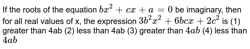 """If the roots of the equation `b x^2+""""""""c x""""""""+""""""""a""""""""=""""""""0` be imaginary,   then for all real values of x, the expression `3b^2x^2+""""""""6b c x""""""""+""""""""2c^2` is (1) greater than 4ab (2) less   than 4ab (3) greater than `4a b`  (4) less than `4a b`"""
