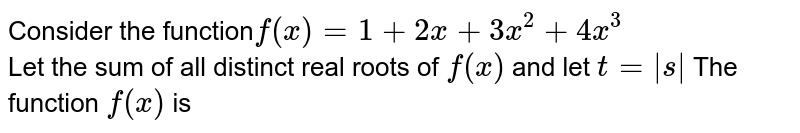 Conder the function` f(x)=1+2x+3x^2+4x^3` <br> Let the sum of all distinct real roots ot f (x) and let t= |s| The function f(x) is
