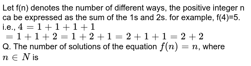 Let f(n) denotes the number of different ways, the positive integer n ca be expressed as the sum of the 1's and 2's. for example, f(4)=5. <br> i.e., `4=1+1+1+1` <br> `=1+1+2=1+2+1=2+1+1=2+2` <br> Q. The number of solutions of the equation `f(n)=n`, where `n in N` is