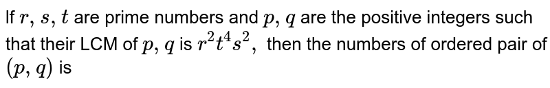 lf `r, s, t` are prime numbers and `p, q` are the positive integers such that their LCM of `p,q` is  `r^2 t^4 s^2,` then the numbers of ordered pair of `(p, q)` is