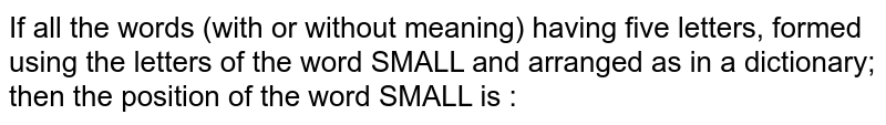 If all the words (with or without meaning) having five letters, formed   using the letters of the word SMALL and arranged as in a dictionary; then the   position of the word SMALL is :
