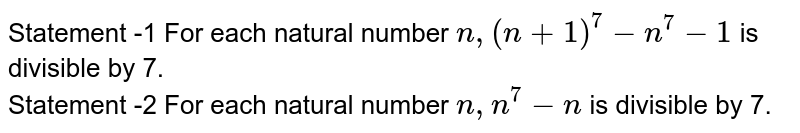Statement -1 For each natural number `n,(n+1)^(7)-n^7-1` is divisible by 7. <br> Statement -2 For each natural number `n,n^7-n` is divisible by 7.