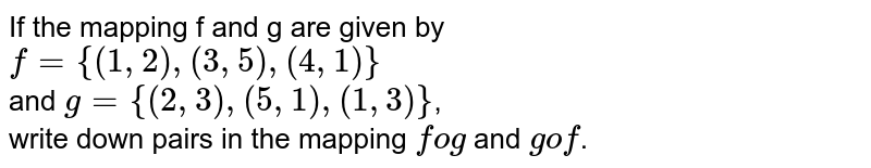If the mapping f and g are given by <br> `f = {(1, 2), (3, 5), (4, 1)}` <br> and `g = {(2, 3), (5, 1), (1, 3)}`, <br> write down pairs in the mapping `fog` and `gof`.