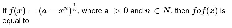 If `f(x)=(a-x^(n))^(1/n)`, where a `gt 0` and `n in N`, then `fof (x)` is equal to