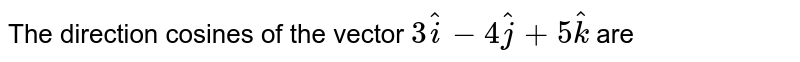 The direction cosines of the vector `3hati-4hatj+5hatk` are