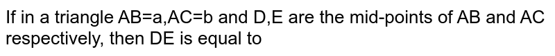 If in a triangle AB=a,AC=b and D,E are the mid-points of AB and AC respectively, then DE is equal to