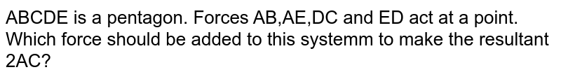 ABCDE is a pentagon. Forces AB,AE,DC and ED act at a point. Which force should be added to this systemm to make the resultant 2AC?
