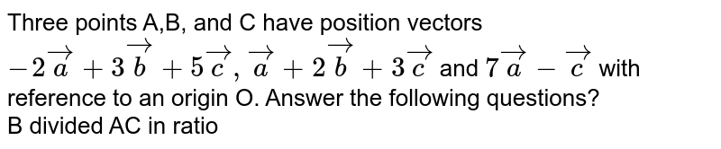 Three points A,B, and C have position vectors `-2veca+3vecb+5vecc, veca+2vecb+3vecc` and `7veca-vecc` with reference to an origin O. Answer the following questions? <br>  B divided AC in ratio