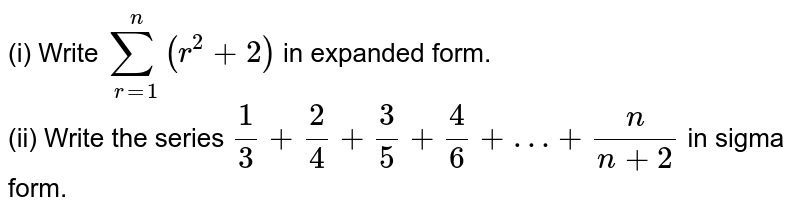 """(i) Write `sum_(r=1)^(n)(r^(2)+2)` in expanded form. <br> (ii) Write the series `(1)/(3)+(2)/(4)+(3)/(5)+(4)/(6)+""""…""""+(n)/(n+2)` in sigma form."""