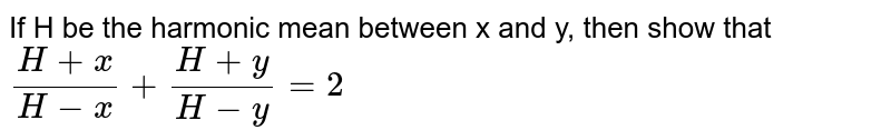 If H be the harmonic mean between x and y, then show that `(H+x)/(H-x)+(H+y)/(H-y)=2`